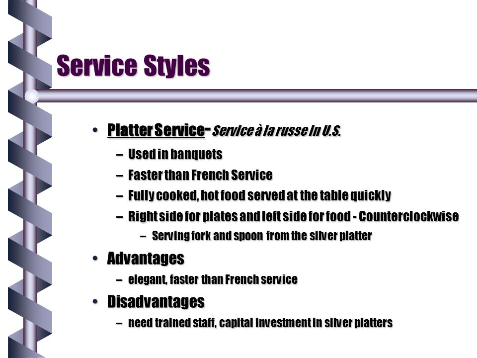 Service Styles Butler ServiceButler Service –Similar to Russian service –Guests serve themselves –Offered from left side for food - Counterclockwise –Serving fork and spoon used b y guest.