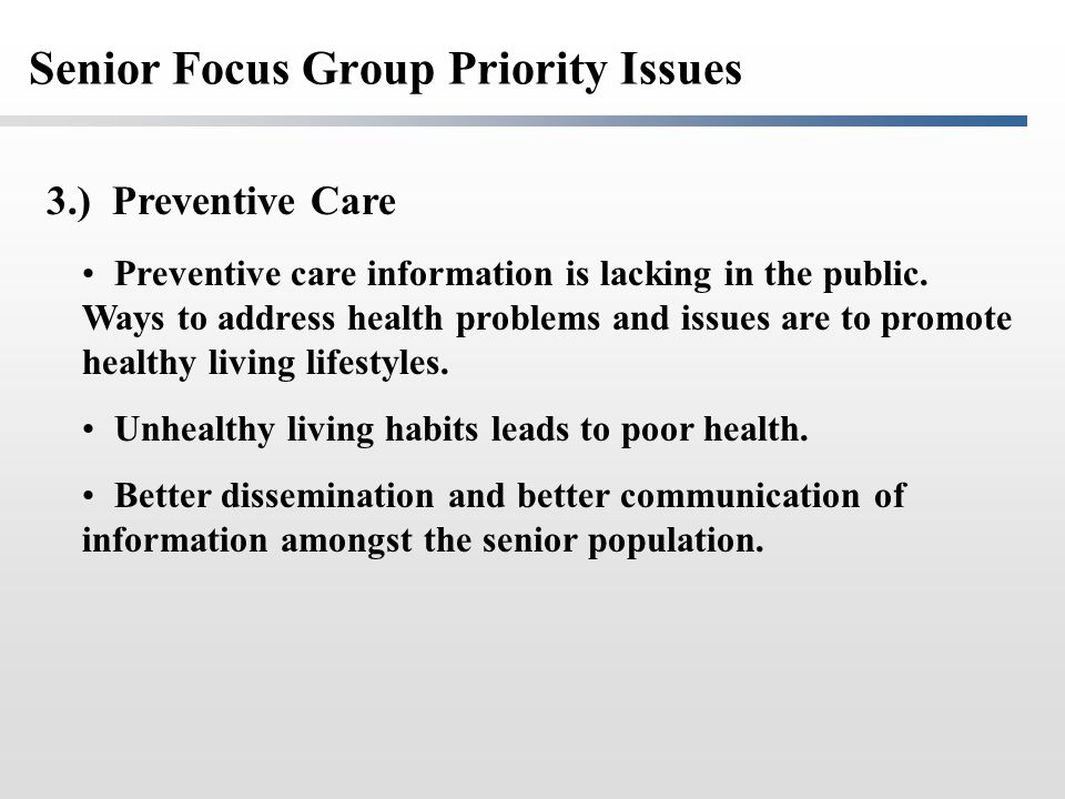 Senior Focus Group Priority Issues 3.) Preventive Care Preventive care information is lacking in the public.