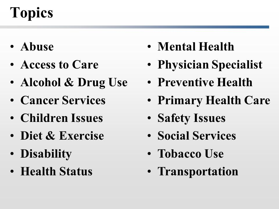 Topics Abuse Access to Care Alcohol & Drug Use Cancer Services Children Issues Diet & Exercise Disability Health Status Mental Health Physician Specia