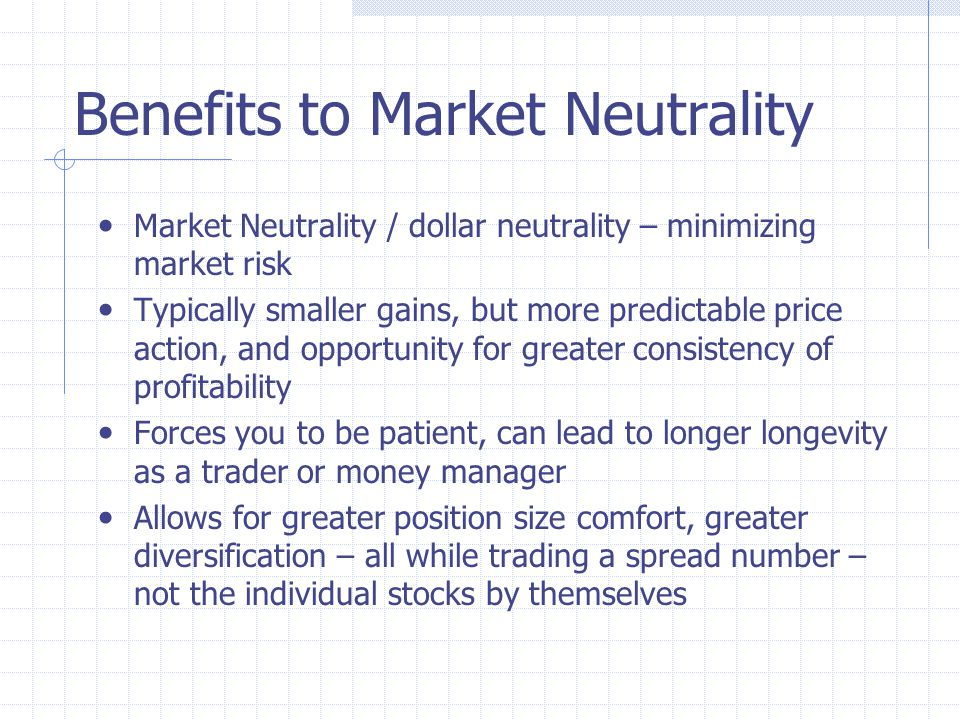 Benefits to Market Neutrality Market Neutrality / dollar neutrality – minimizing market risk Typically smaller gains, but more predictable price action, and opportunity for greater consistency of profitability Forces you to be patient, can lead to longer longevity as a trader or money manager Allows for greater position size comfort, greater diversification – all while trading a spread number – not the individual stocks by themselves
