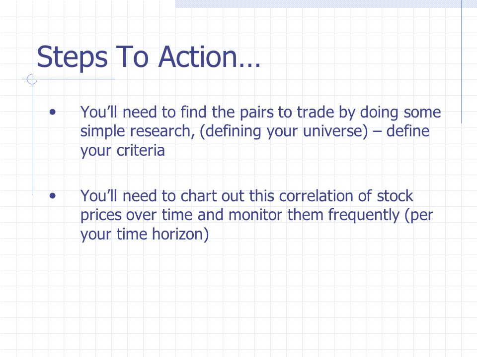 Steps To Action… You'll need to find the pairs to trade by doing some simple research, (defining your universe) – define your criteria You'll need to chart out this correlation of stock prices over time and monitor them frequently (per your time horizon)