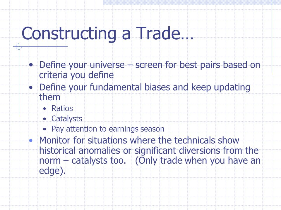 Constructing a Trade… Define your universe – screen for best pairs based on criteria you define Define your fundamental biases and keep updating them Ratios Catalysts Pay attention to earnings season Monitor for situations where the technicals show historical anomalies or significant diversions from the norm – catalysts too.