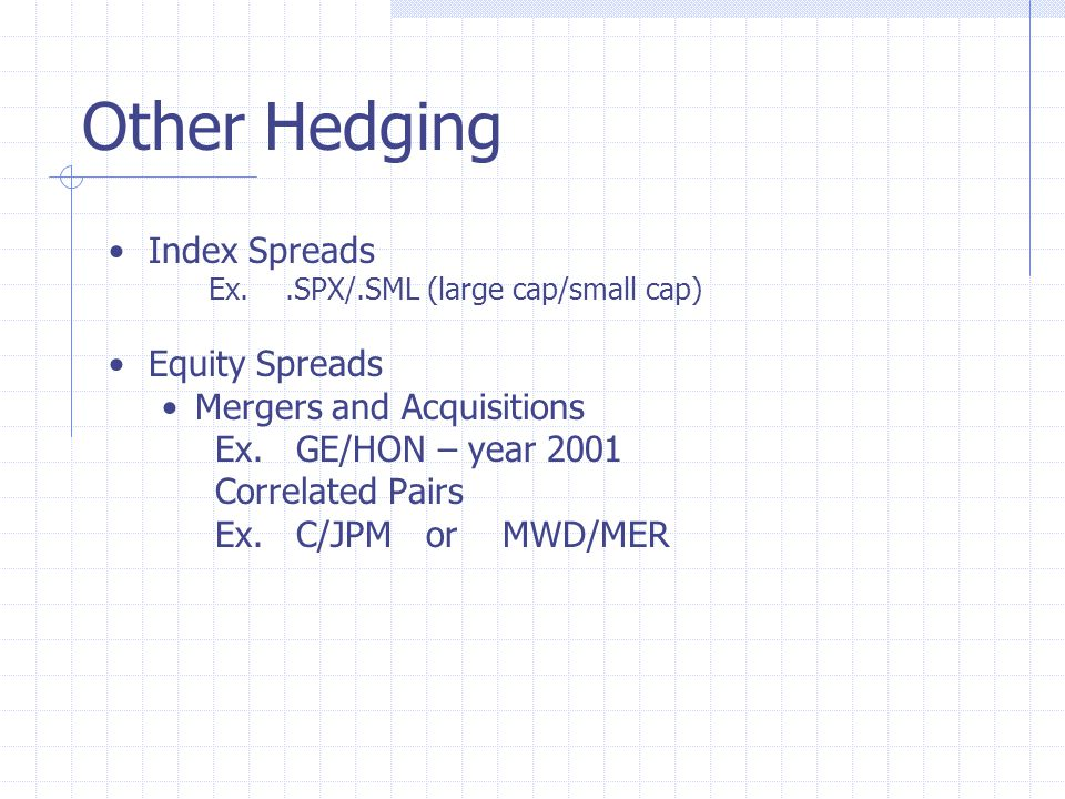 Other Hedging Index Spreads Ex..SPX/.SML (large cap/small cap) Equity Spreads Mergers and Acquisitions Ex.