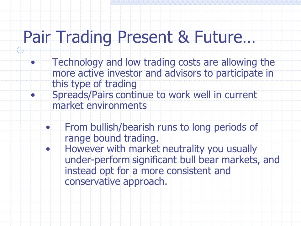 Pair Trading Present & Future… Technology and low trading costs are allowing the more active investor and advisors to participate in this type of trading Spreads/Pairs continue to work well in current market environments From bullish/bearish runs to long periods of range bound trading.