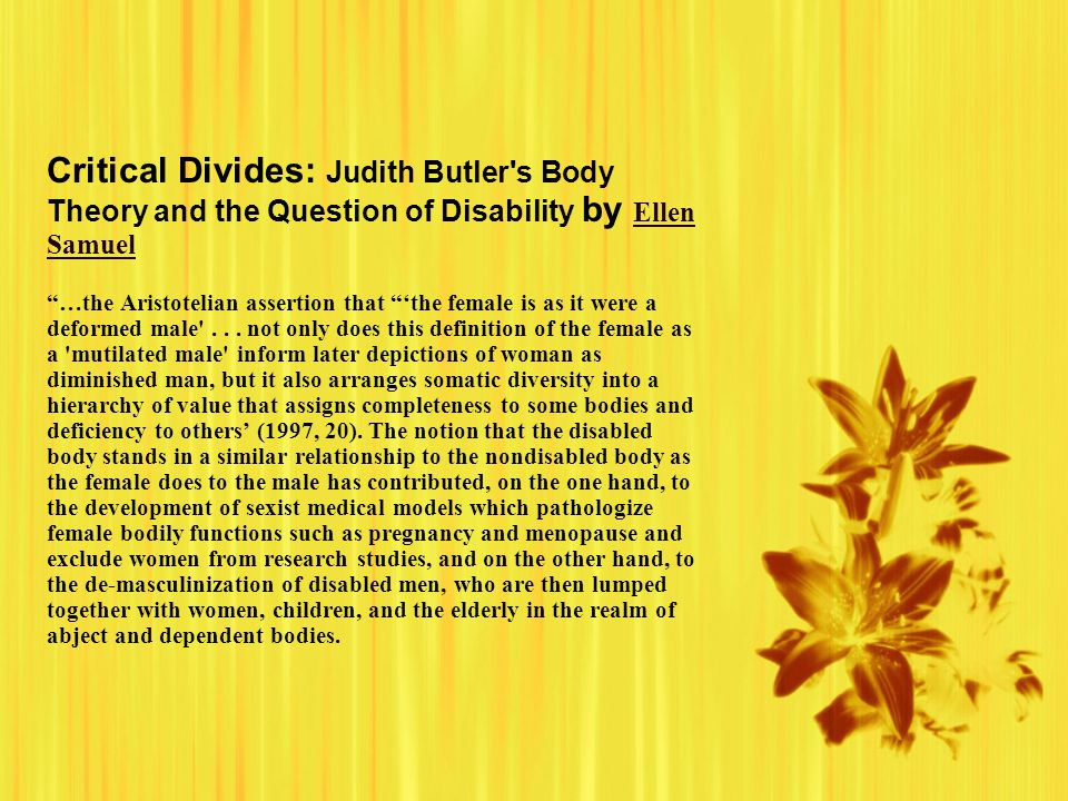 Critical Divides: Judith Butler s Body Theory and the Question of Disability by Ellen Samuel …the Aristotelian assertion that 'the female is as it were a deformed male ...