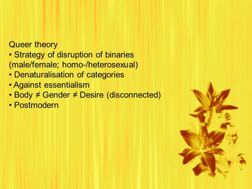 Queer theory Strategy of disruption of binaries (male/female; homo-/heterosexual) Denaturalisation of categories Against essentialism Body ≠ Gender ≠ Desire (disconnected) Postmodern