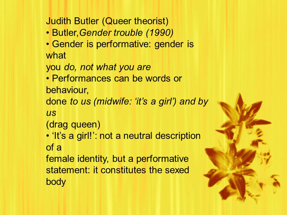 Judith Butler (Queer theorist) Butler,Gender trouble (1990) Gender is performative: gender is what you do, not what you are Performances can be words or behaviour, done to us (midwife: 'it's a girl') and by us (drag queen) 'It's a girl!': not a neutral description of a female identity, but a performative statement: it constitutes the sexed body