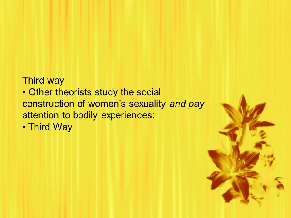 Third way Other theorists study the social construction of women's sexuality and pay attention to bodily experiences: Third Way