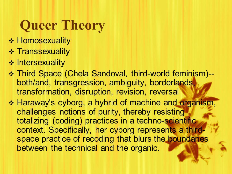 Queer Theory  Homosexuality  Transsexuality  Intersexuality  Third Space (Chela Sandoval, third-world feminism)-- both/and, transgression, ambiguity, borderlands, transformation, disruption, revision, reversal  Haraway s cyborg, a hybrid of machine and organism, challenges notions of purity, thereby resisting totalizing (coding) practices in a techno-scientific context.