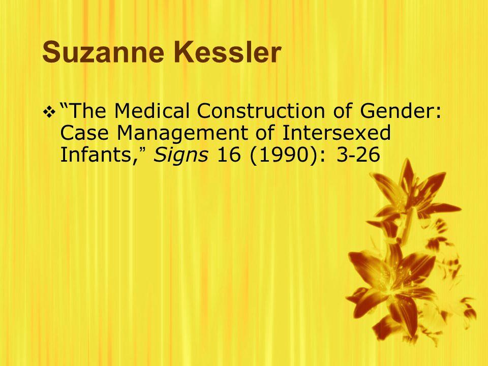 Suzanne Kessler  The Medical Construction of Gender: Case Management of Intersexed Infants, Signs 16 (1990): 3 - 26