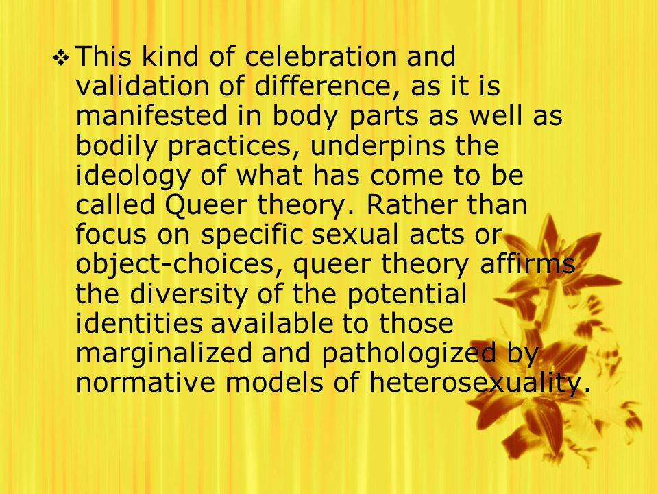  This kind of celebration and validation of difference, as it is manifested in body parts as well as bodily practices, underpins the ideology of what has come to be called Queer theory.