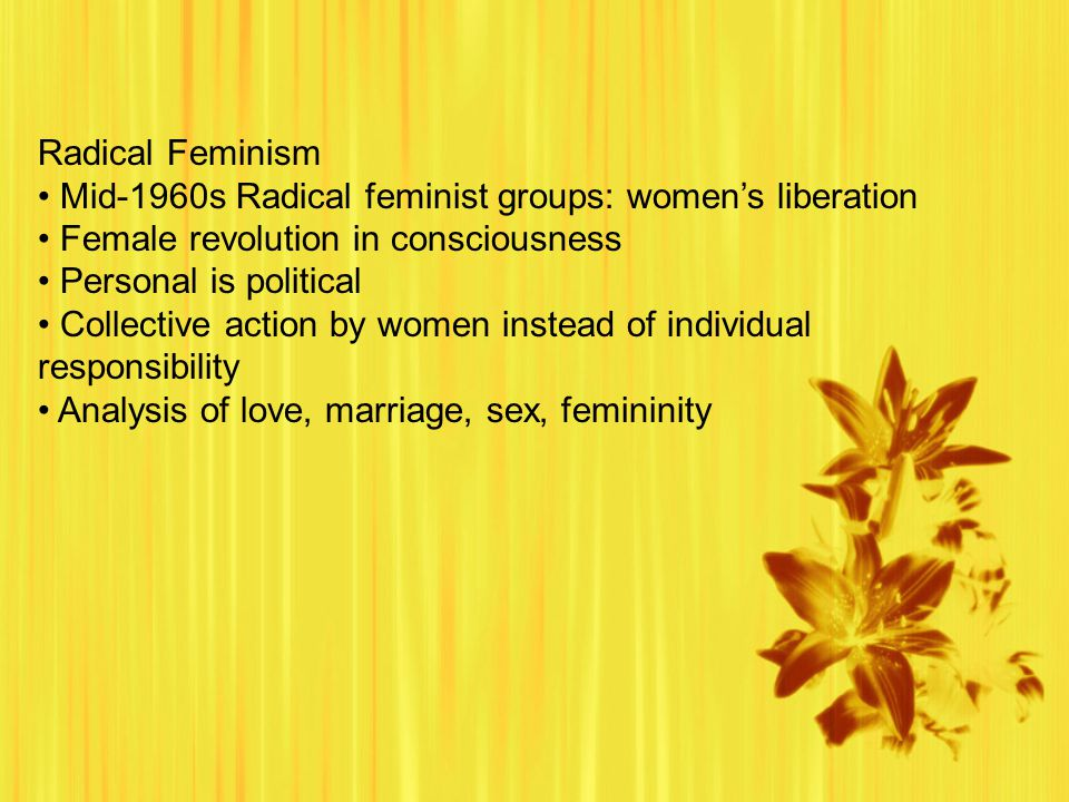 Radical Feminism Mid-1960s Radical feminist groups: women's liberation Female revolution in consciousness Personal is political Collective action by women instead of individual responsibility Analysis of love, marriage, sex, femininity