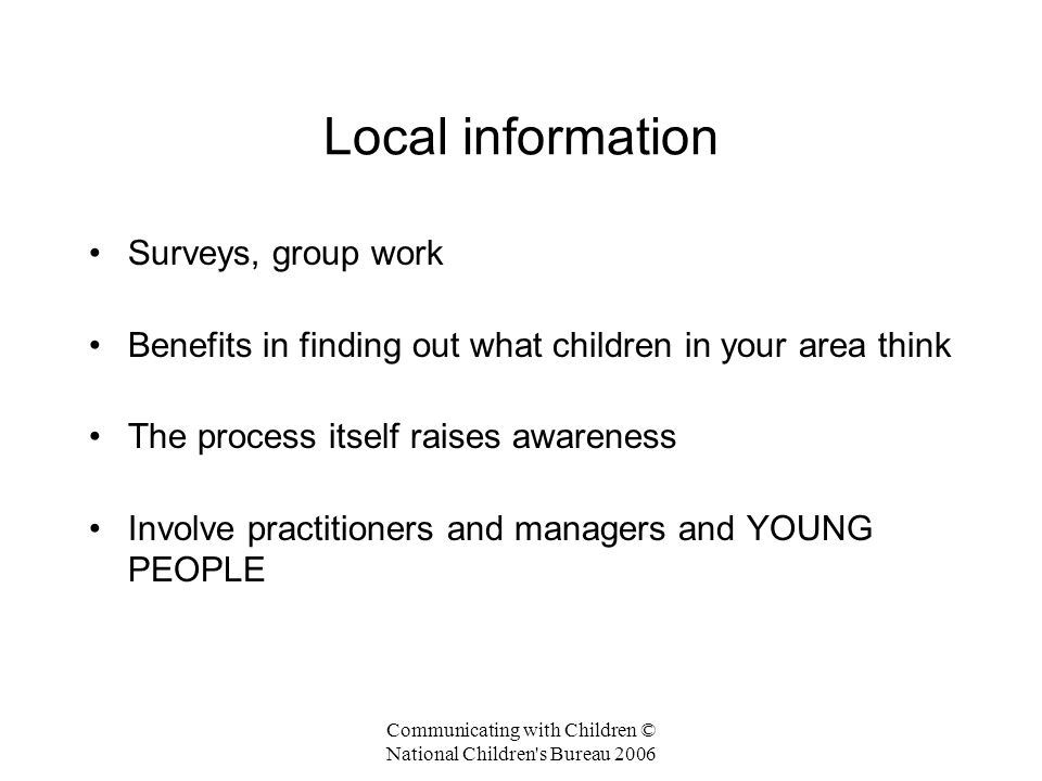 Communicating with Children © National Children s Bureau 2006 Local information Surveys, group work Benefits in finding out what children in your area think The process itself raises awareness Involve practitioners and managers and YOUNG PEOPLE