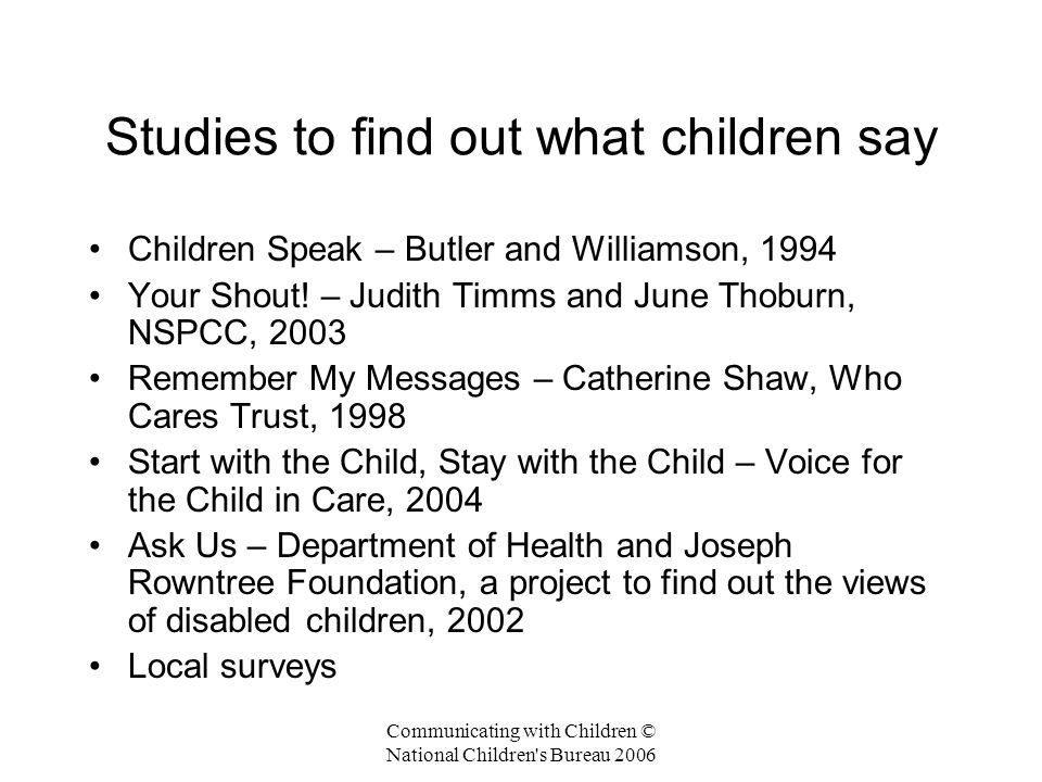 Communicating with Children © National Children s Bureau 2006 Studies to find out what children say Children Speak – Butler and Williamson, 1994 Your Shout.