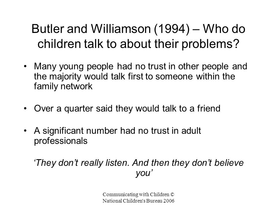 Communicating with Children © National Children s Bureau 2006 Butler and Williamson – Young people's view of social workers Lack of understanding 'They don't know nothing about what it's really like for you' Impose their own views 'They twist the story, then sort it out their way' Doubts about confidentiality 'They spread things around: the whole world knows' Trivialise or overreact 'Just because I put on a friendly face they don't realise I want them to be serious with me'