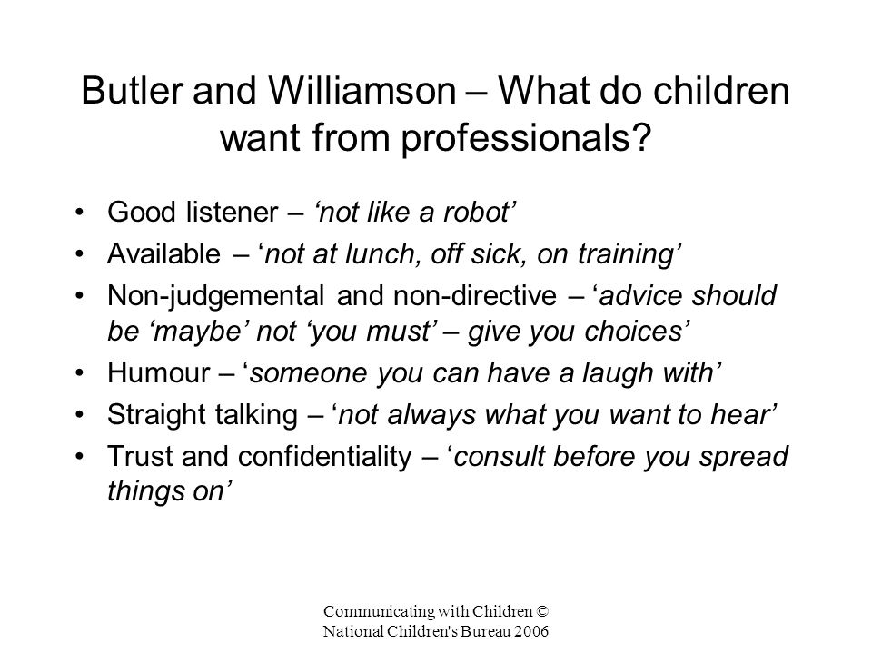 Communicating with Children © National Children s Bureau 2006 Butler and Williamson – What do children want from professionals.