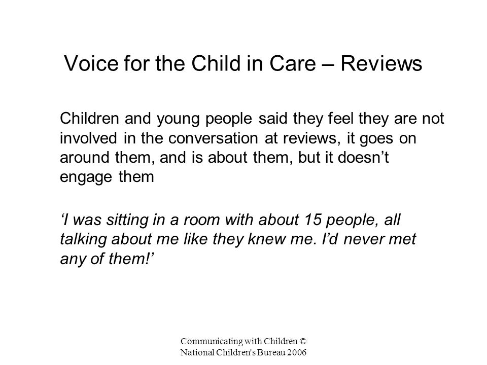 Communicating with Children © National Children s Bureau 2006 Voice for the Child in Care – Reviews Children and young people said they feel they are not involved in the conversation at reviews, it goes on around them, and is about them, but it doesn't engage them 'I was sitting in a room with about 15 people, all talking about me like they knew me.