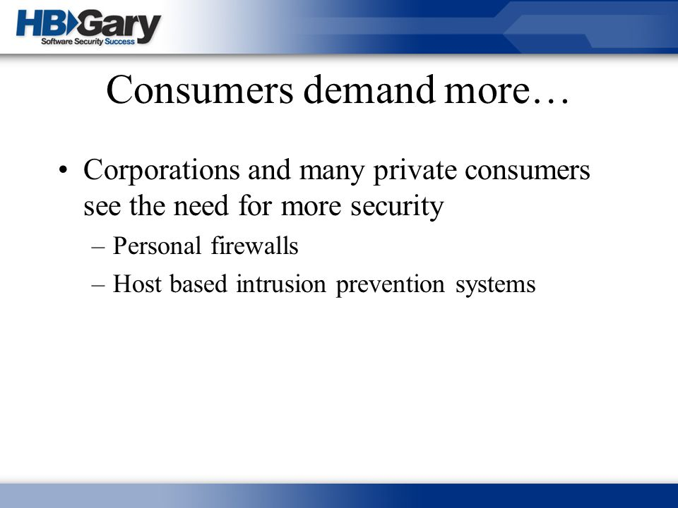 Consumers demand more… Corporations and many private consumers see the need for more security –Personal firewalls –Host based intrusion prevention sys