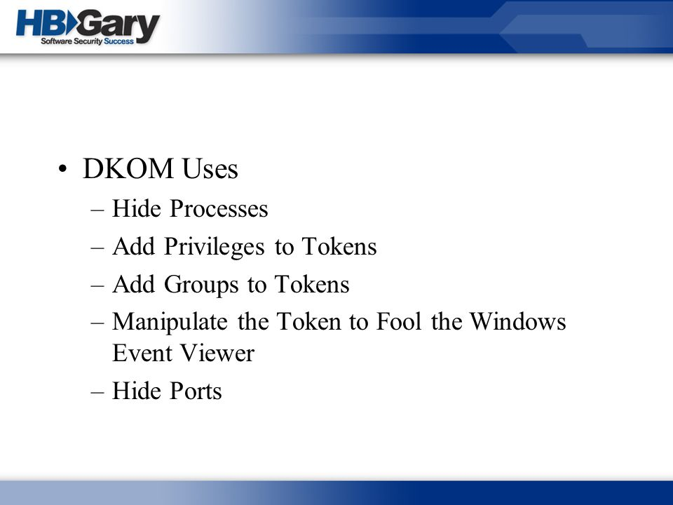 DKOM Uses –Hide Processes –Add Privileges to Tokens –Add Groups to Tokens –Manipulate the Token to Fool the Windows Event Viewer –Hide Ports