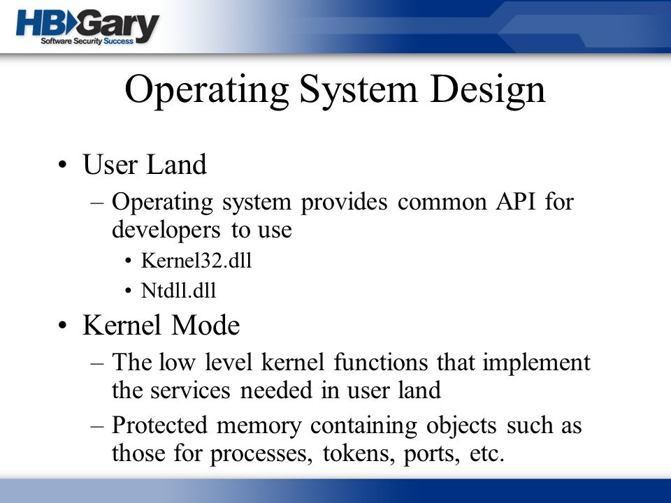 Operating System Design User Land –Operating system provides common API for developers to use Kernel32.dll Ntdll.dll Kernel Mode –The low level kernel