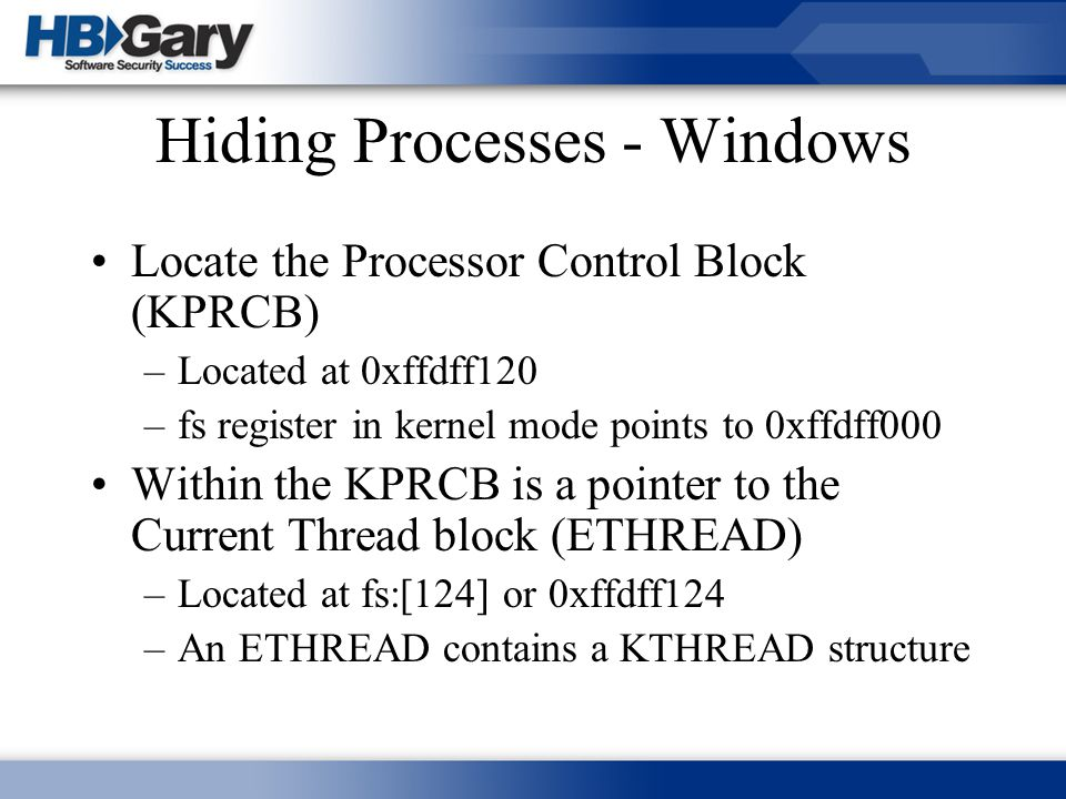 Hiding Processes - Windows Locate the Processor Control Block (KPRCB) –Located at 0xffdff120 –fs register in kernel mode points to 0xffdff000 Within t