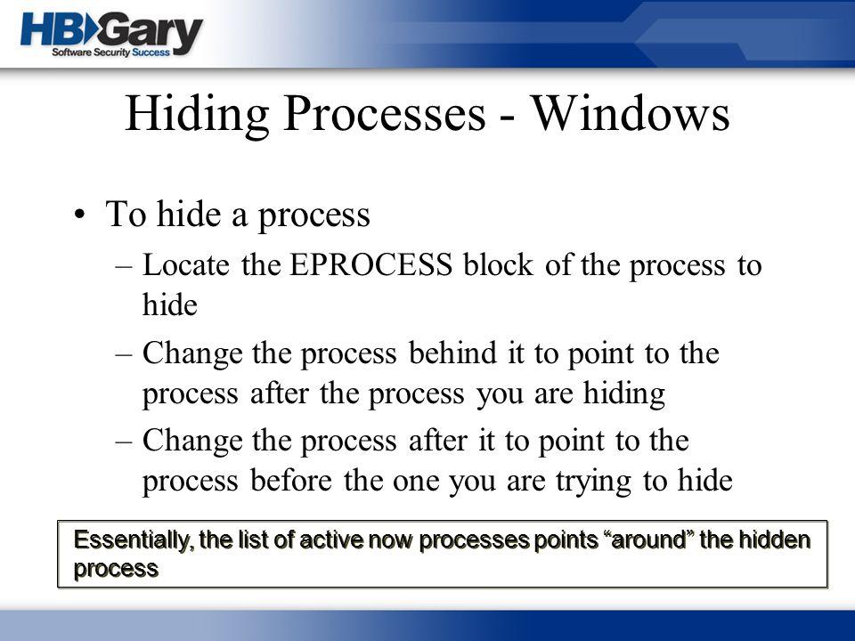Hiding Processes - Windows To hide a process –Locate the EPROCESS block of the process to hide –Change the process behind it to point to the process a
