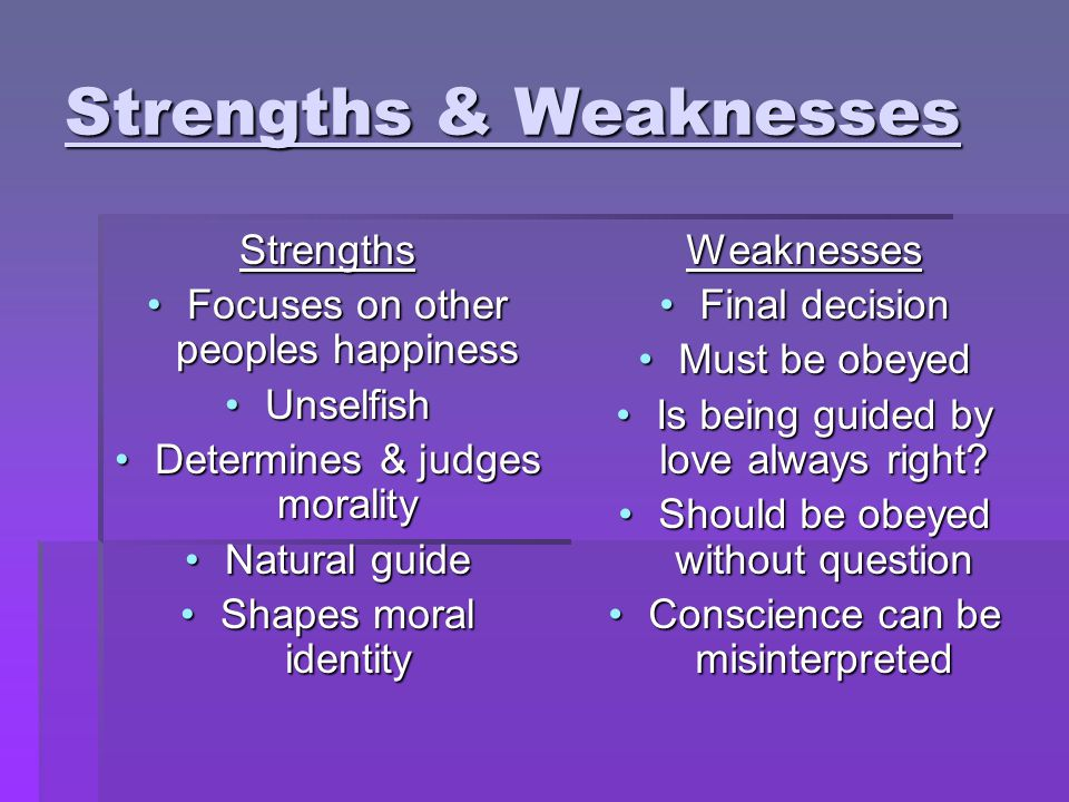 Strengths & Weaknesses Strengths Focuses on other peoples happinessFocuses on other peoples happiness UnselfishUnselfish Determines & judges moralityD