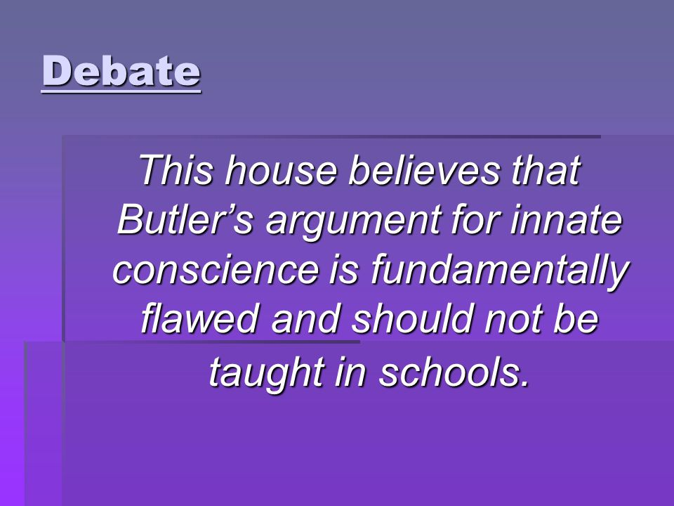 Debate This house believes that Butler's argument for innate conscience is fundamentally flawed and should not be taught in schools.
