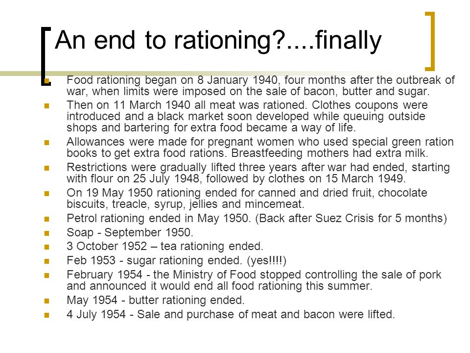 An end to rationing?....finally Food rationing began on 8 January 1940, four months after the outbreak of war, when limits were imposed on the sale of bacon, butter and sugar.