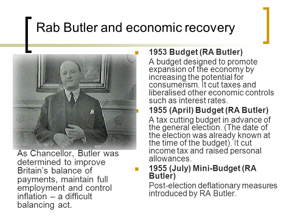 Rab Butler and economic recovery As Chancellor, Butler was determined to improve Britain's balance of payments, maintain full employment and control inflation – a difficult balancing act.