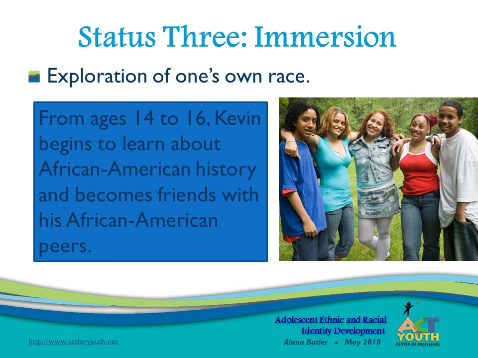 Exploration of one's own race. Status Three: Immersion From ages 14 to 16, Kevin begins to learn about African-American history and becomes friends wi