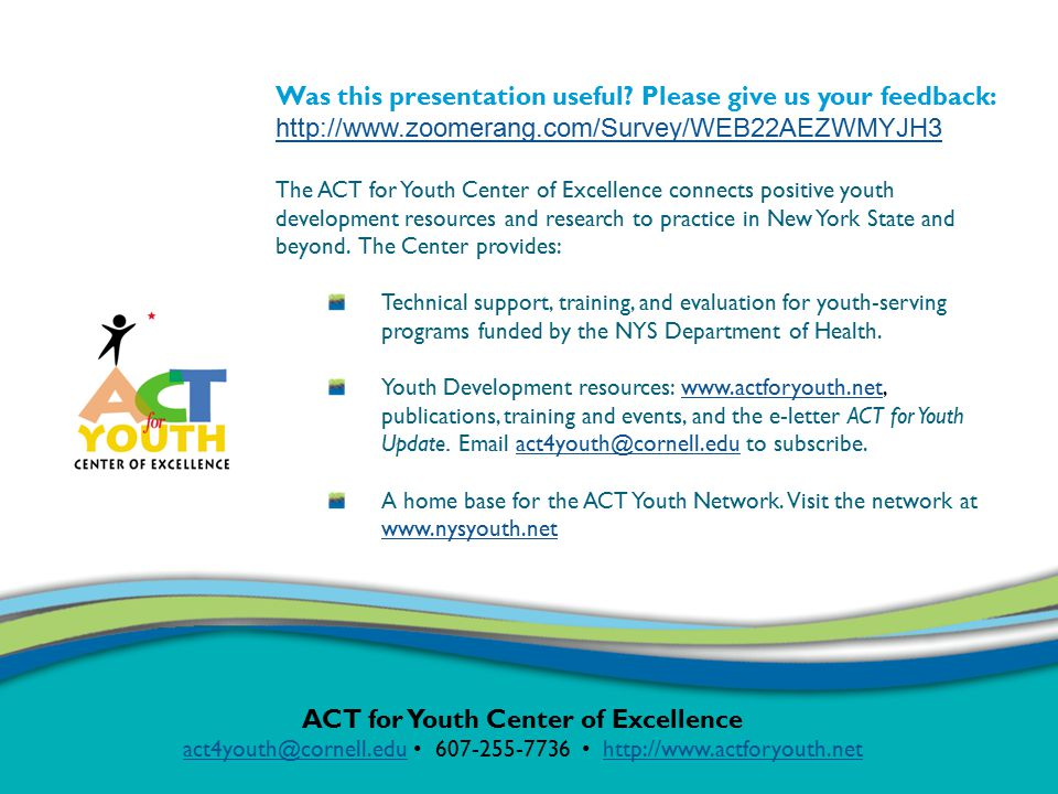 ACT for Youth Center of Excellence act4youth@cornell.eduact4youth@cornell.edu 607-255-7736 http://www.actforyouth.nethttp://www.actforyouth.net Was this presentation useful.