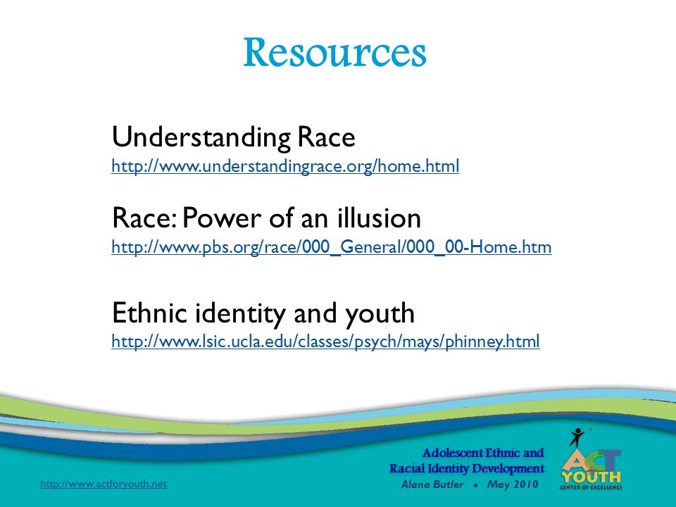 Adolescent Ethnic and Racial Identity Development Understanding Race http://www.understandingrace.org/home.html Race: Power of an illusion http://www.pbs.org/race/000_General/000_00-Home.htm Ethnic identity and youth http://www.lsic.ucla.edu/classes/psych/mays/phinney.html Resources Alana Butler ● May 2010
