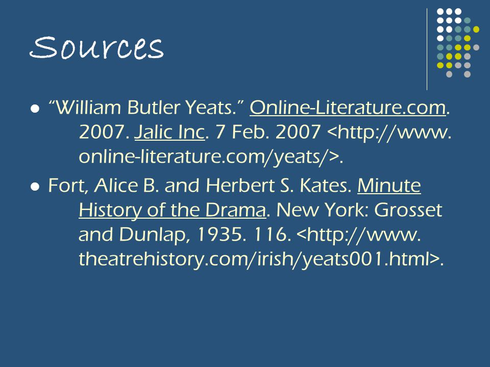 "Sources ""William Butler Yeats."" Online-Literature.com. 2007. Jalic Inc. 7 Feb. 2007. Fort, Alice B. and Herbert S. Kates. Minute History of the Drama."