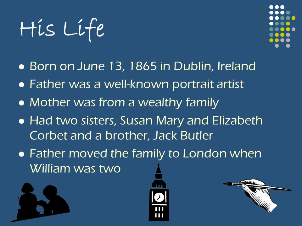 His Life Born on June 13, 1865 in Dublin, Ireland Father was a well-known portrait artist Mother was from a wealthy family Had two sisters, Susan Mary and Elizabeth Corbet and a brother, Jack Butler Father moved the family to London when William was two