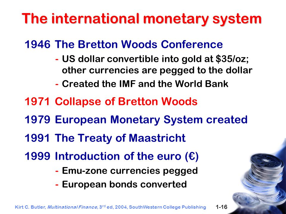 Kirt C. Butler, Multinational Finance, 3 rd ed, 2004, SouthWestern College Publishing 1-16 The international monetary system 1946The Bretton Woods Con