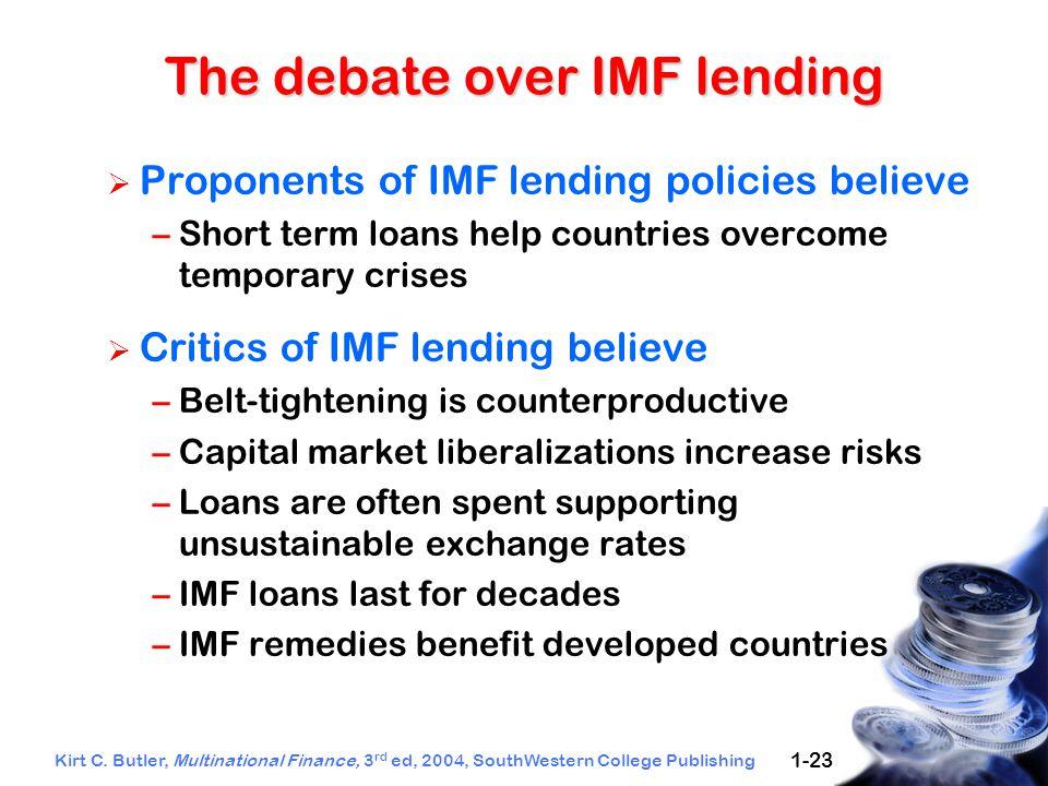 Kirt C. Butler, Multinational Finance, 3 rd ed, 2004, SouthWestern College Publishing 1-23 The debate over IMF lending  Proponents of IMF lending pol