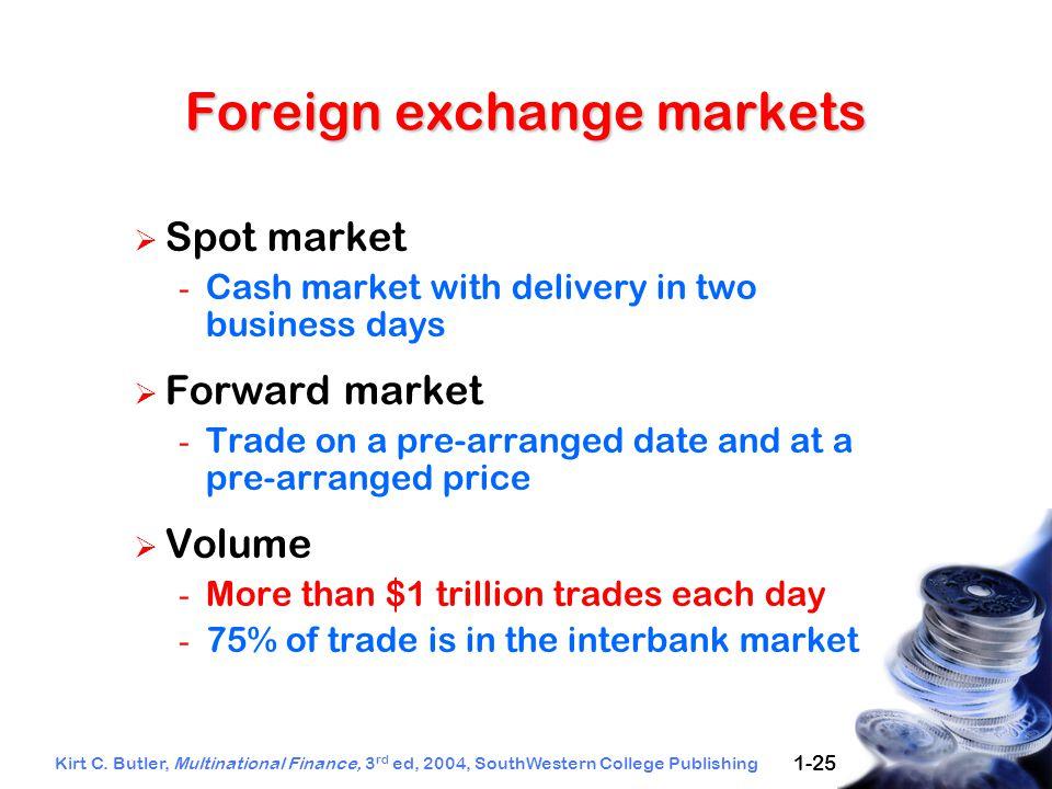 Kirt C. Butler, Multinational Finance, 3 rd ed, 2004, SouthWestern College Publishing 1-25 Foreign exchange markets  Spot market - Cash market with d