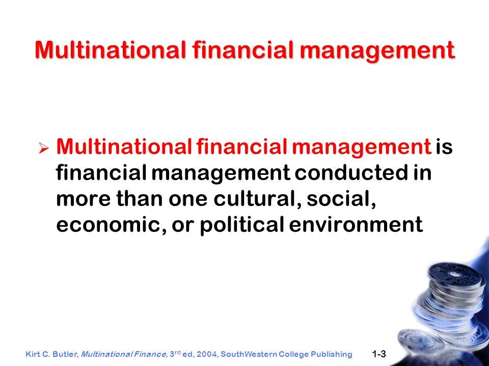 Kirt C. Butler, Multinational Finance, 3 rd ed, 2004, SouthWestern College Publishing 1-3 Multinational financial management  Multinational financial
