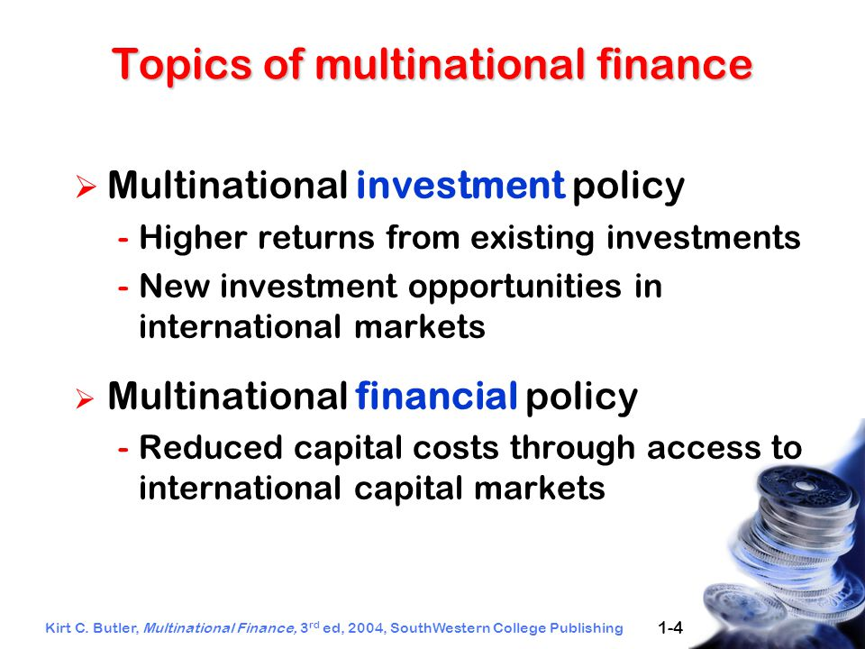 Kirt C. Butler, Multinational Finance, 3 rd ed, 2004, SouthWestern College Publishing 1-4  Multinational investment policy -Higher returns from exist