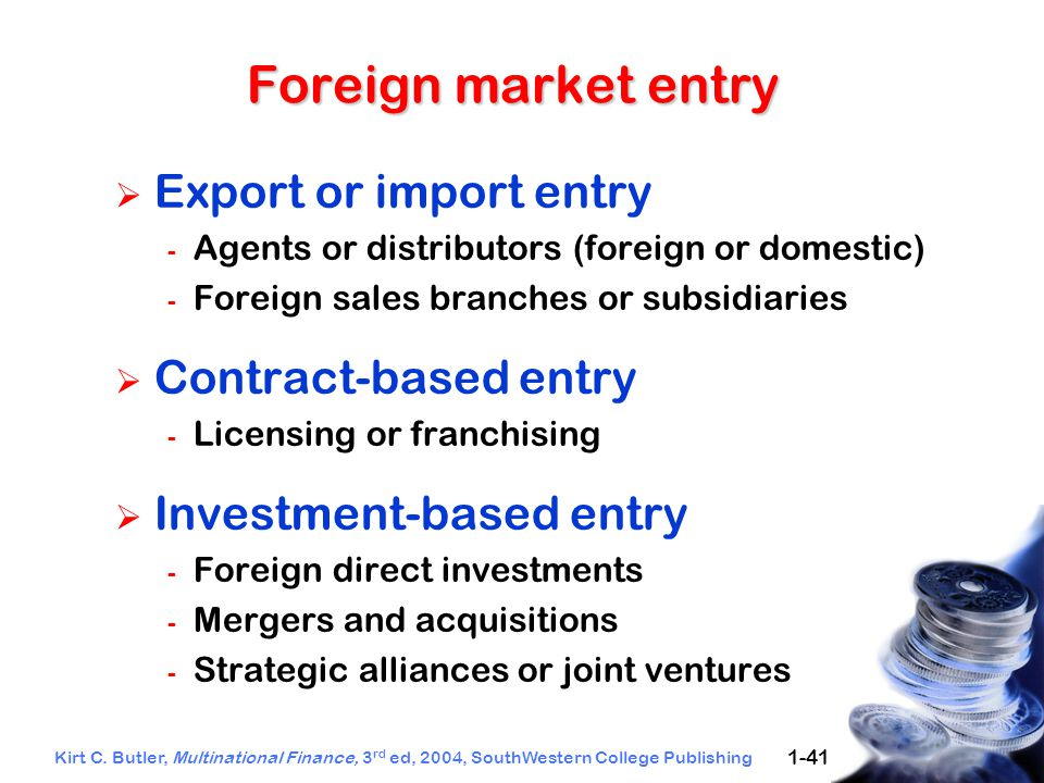 Kirt C. Butler, Multinational Finance, 3 rd ed, 2004, SouthWestern College Publishing 1-41 Foreign market entry  Export or import entry - Agents or d