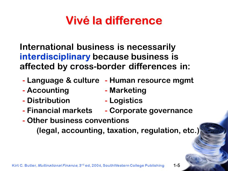 Kirt C. Butler, Multinational Finance, 3 rd ed, 2004, SouthWestern College Publishing 1-5 Vivé la difference International business is necessarily int