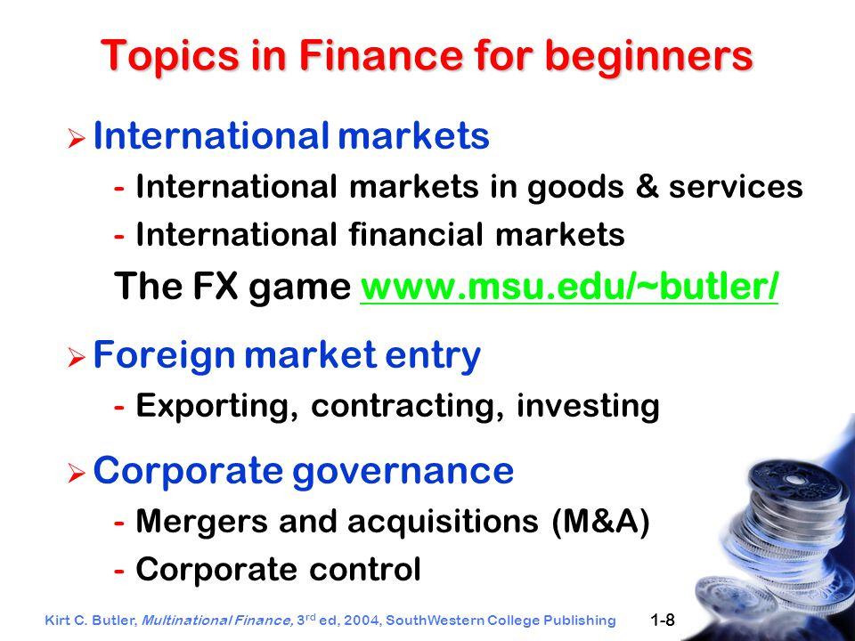 Kirt C. Butler, Multinational Finance, 3 rd ed, 2004, SouthWestern College Publishing 1-8 Topics in Finance for beginners  International markets -Int