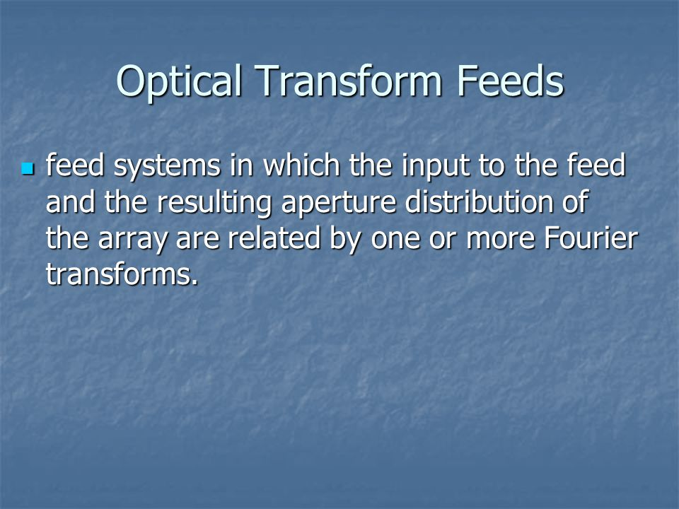 Optical Transform Feeds feed systems in which the input to the feed and the resulting aperture distribution of the array are related by one or more Fourier transforms.