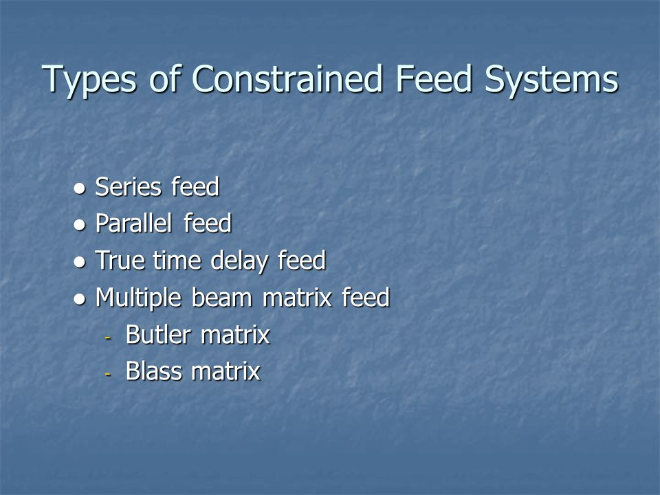 ● Series feed ● Parallel feed ● True time delay feed ● Multiple beam matrix feed - Butler matrix - Blass matrix Types of Constrained Feed Systems