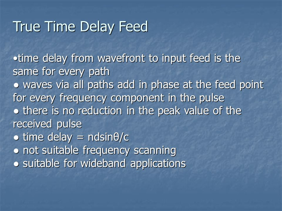 time delay from wavefront to input feed is the same for every pathtime delay from wavefront to input feed is the same for every path ● waves via all paths add in phase at the feed point for every frequency component in the pulse ● there is no reduction in the peak value of the received pulse ● time delay = ndsinθ/c ● not suitable frequency scanning ● suitable for wideband applications