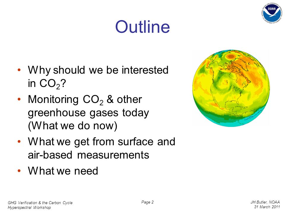 GHG Verification & the Carbon Cycle Hyperspectral Workshop JH Butler, NOAA 31 March 2011 Page 2 Outline Why should we be interested in CO 2 ? Monitori