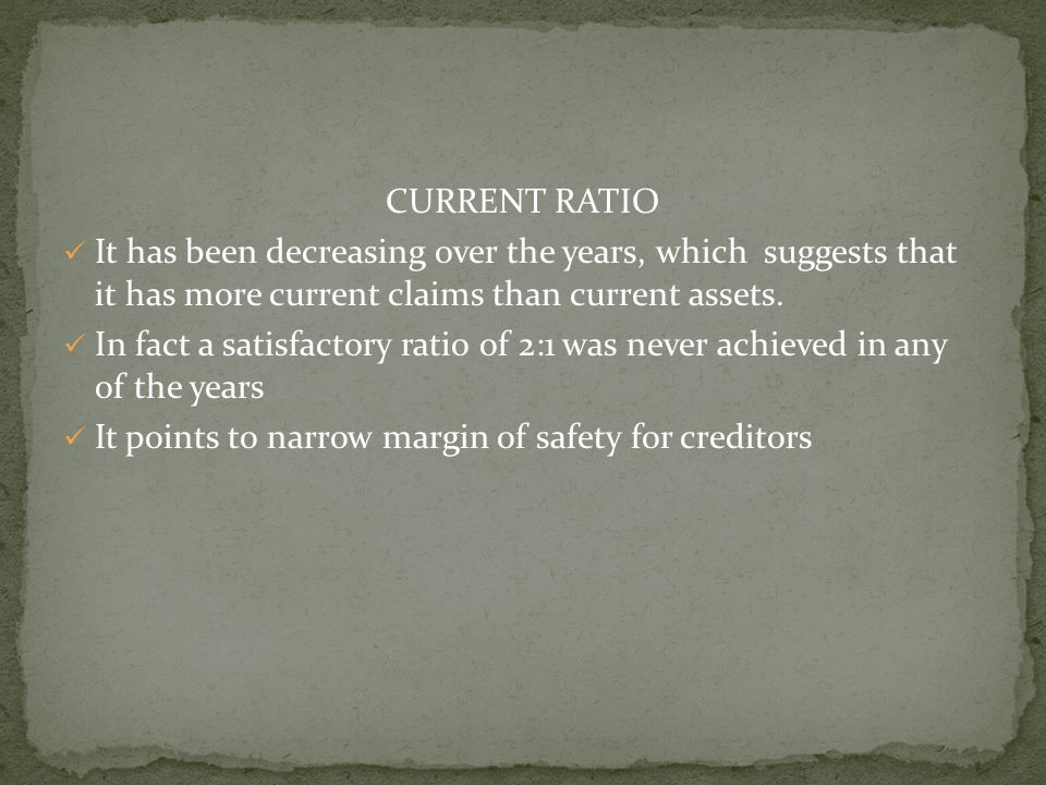 CURRENT RATIO It has been decreasing over the years, which suggests that it has more current claims than current assets. In fact a satisfactory ratio