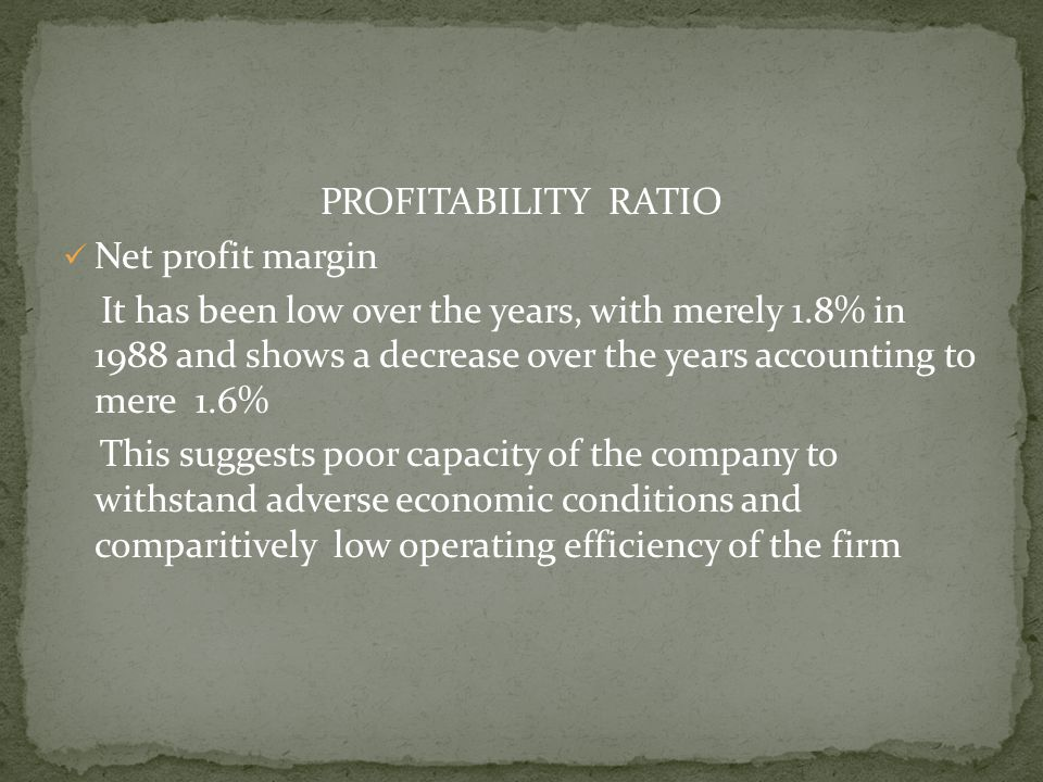 PROFITABILITY RATIO Net profit margin It has been low over the years, with merely 1.8% in 1988 and shows a decrease over the years accounting to mere