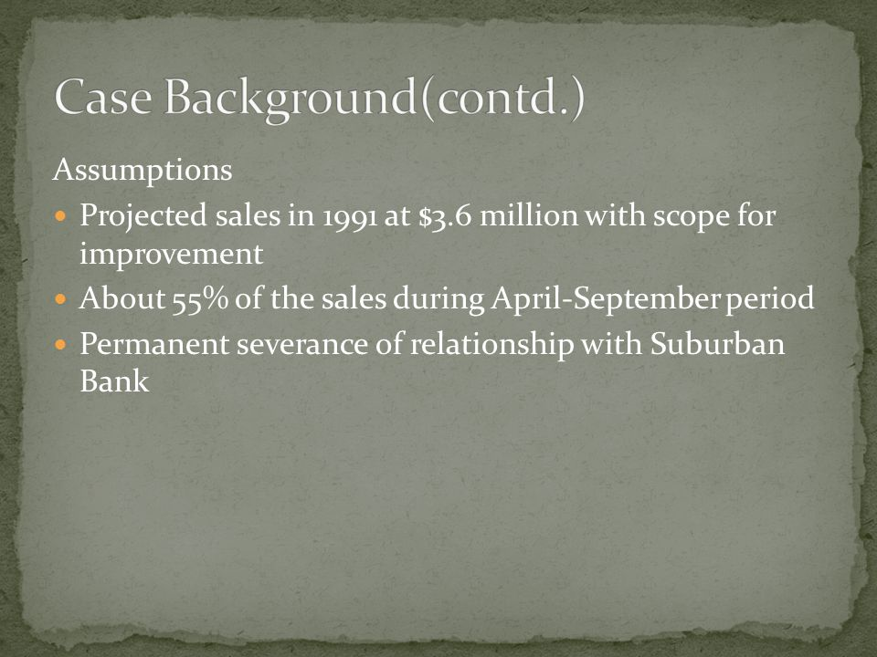 Assumptions Projected sales in 1991 at $3.6 million with scope for improvement About 55% of the sales during April-September period Permanent severance of relationship with Suburban Bank